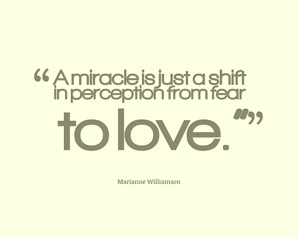 Miracles are just a shift in perception from Fear to Love |