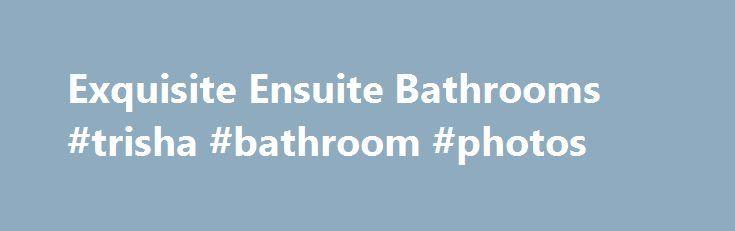 Exquisite Ensuite Bathrooms #trisha #bathroom #photos Http://bathroom .remmont
