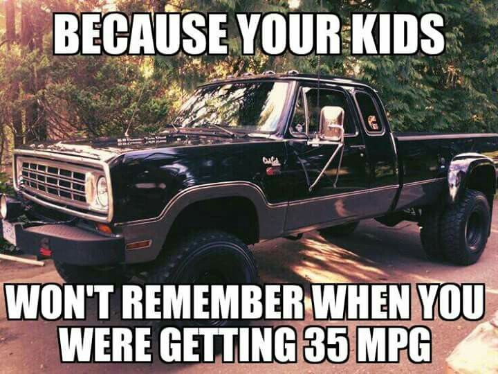 Because Your Kids Won T Remember When You Were Getting 35 Mpg Drive A Vehicle That Makes Memories Old Truck Truck Quotes Pickup Trucks Quotes Pickup Trucks
