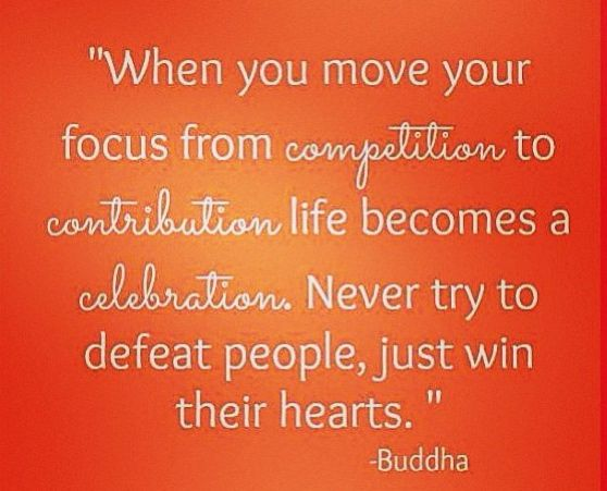 when you move your focus from competition to contribution life becomes a celebration. never try to defeat people, just win their hearts