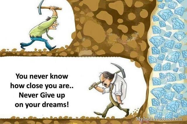 Never give up...keep moving forward towards your dreams...you never know how close you may be.