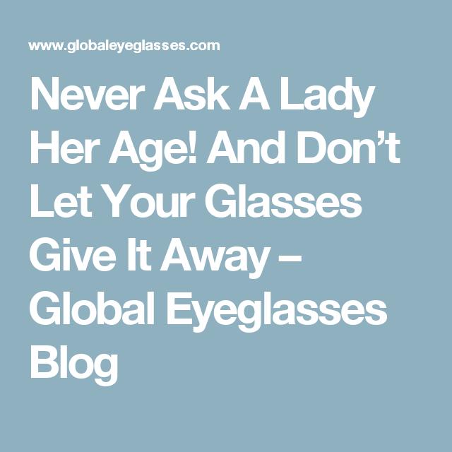 7cb5a93cd1d61 Never Ask A Lady Her Age! And Don t Let Your Glasses Give It Away – Global  Eyeglasses Blog