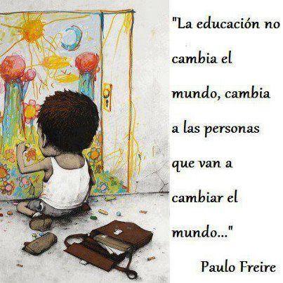 La Educacion No Cambia El Mundo Cambia A Las Personas Que Van A Cambiar El Mundo Paulo Frei Frases De Educacion Dia De Los Maestros Feliz Dia Del Maestro