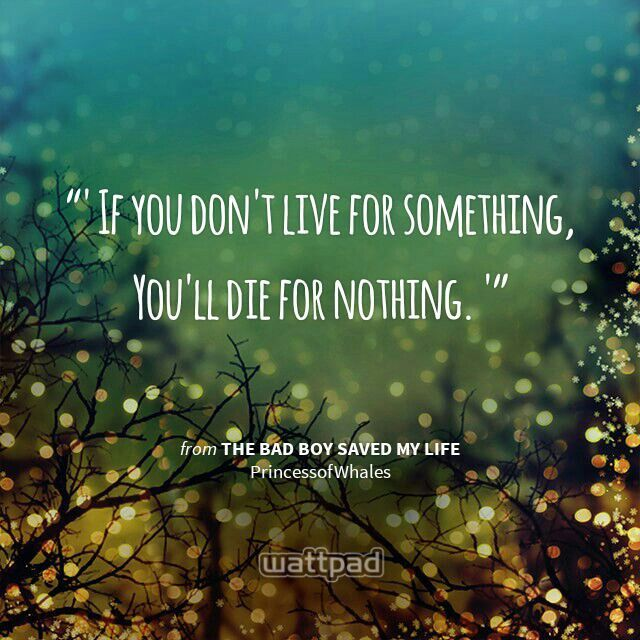 """ If you don't live for something, You'll die for nothing. "" - from The Bad Boy Saved My Life (on Wattpad)  https://www.wattpad.com/story/6665790?utm_source=android&utm_medium=pinterest&utm_content=share_quote&wp_page=quote&wp_originator=Lj%2BvHCSf%2BINrtsY0rcu%2FJuA1BiZOQwXCsY2q%2FwCUZ4H%2FqPof0VJZElqsRXwa7M4YfeL%2BhFkNUnTX%2BIfGY%2FCrg%2FzjxRJoQzupZ0oYCw3JCzgmuV5yBmLDMcSM8gJWkifQ"