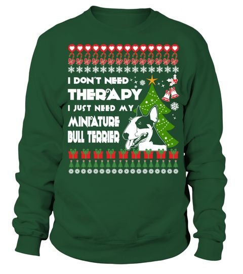 # Therapy, I need My Miniature Bull Terrier Christmas Funny Sweatshirt Gifts T-shirt .  Shirts says I Don't Need Therapy, I Need My Miniature Bull Terrier. Best present for Christmas, New Year, Thanksgiving, Birthdays everyday gift ideas or any special occasions.HOW TO ORDER:1. Select the style and color you want:2. Click Reserve it now3. Select size and quantity4. Enter shipping and billing information5. Done! Simple as that!TIPS: Buy 2 or more to save shipping cost!This is printable if you…