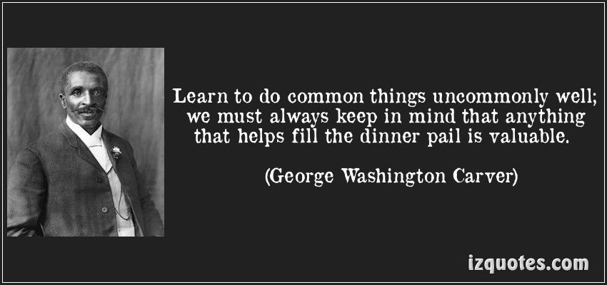 George Washington Carver Quotes Learn To Do Common Things Uncommonly Well We Must Always Keep In .