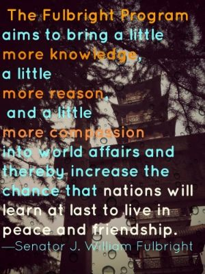 The Fulbright Program aims to bring a little more knowledge, a little more reason, and a little more compassion into world affairs and thereby, increase the chance that nations will learn at last to live in peace and friendship.