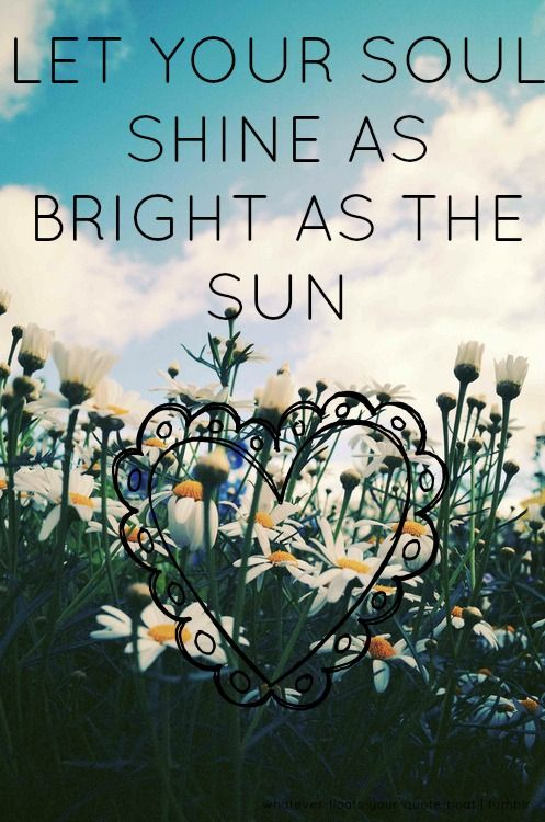 Let Your Soul Shine As Bright As The Sun Bright Quotes Meaningful Quotes Soul Shine