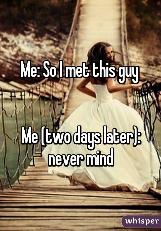 Me So I Met This Guy Me Two Days Later Never Mind Whisper App Confessions Whisper Confessions Single Memes