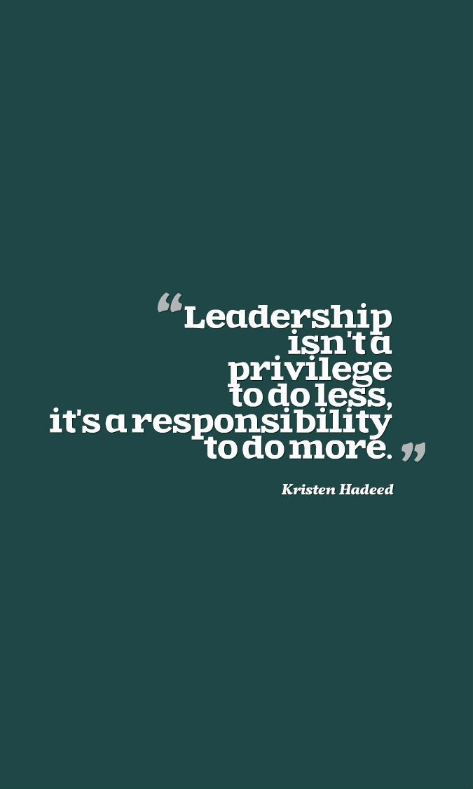 """""""Leadership isn't a privilege to do less, it is a"""