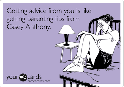 Getting advice from you is like getting parenting tips from Casey Anthony.