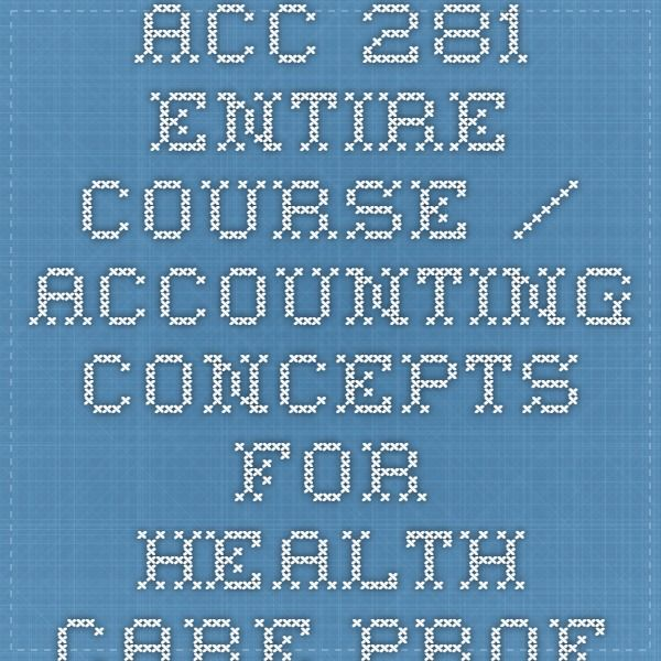 ACC 281 Entire Course / Accounting Concepts for Health Care Professionals