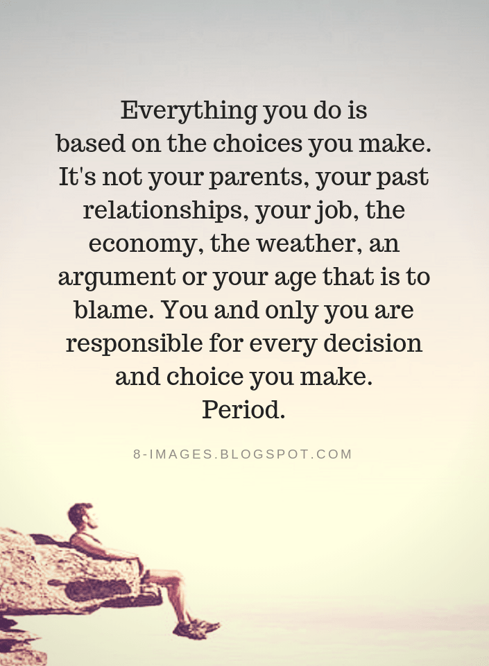 Quotes Everything You Do Is Based On The Choices You Make It S Not Your Parents Your Past Relationships You Consequences Quotes Blame Quotes Decision Quotes