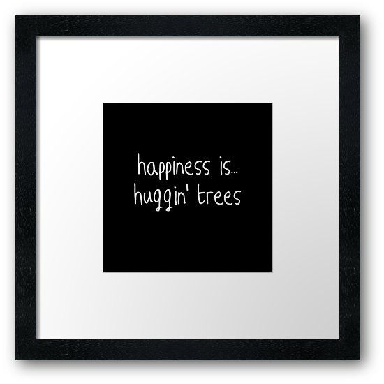 'happiness is .. huggin' trees' Framed Print by Ashley and ...