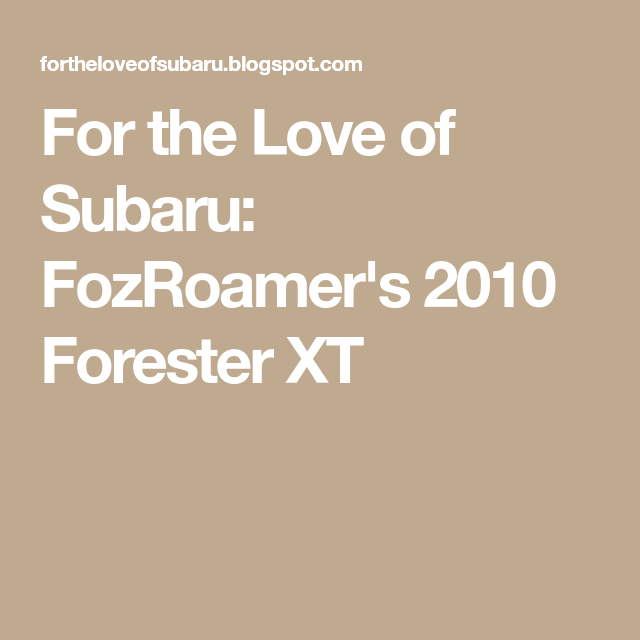 For The Love Of Subaru: FozRoamer's 2010 Forester XT