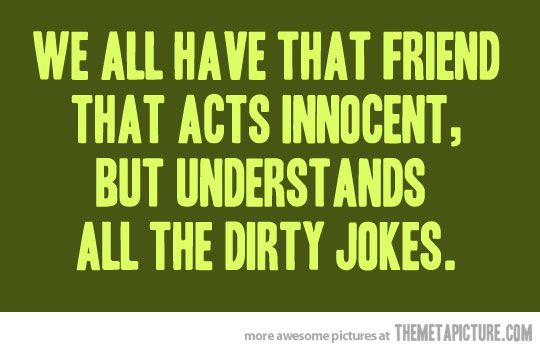 Image of: Non Veg That Friend That Acts Innocent Gets Dirty Jokes We All Have That Friend Funnies Funny Friends Jokes