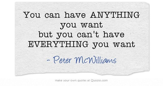 You Can Have Anything You Want But You Can T Have Everything Own Quotes Want Quotes True Quotes