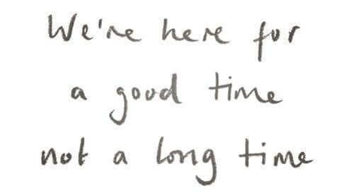 Were Here For A Good Time Not A Long Time Quotes Sayings