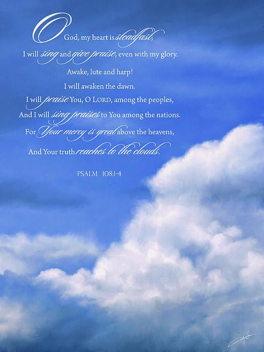 """""""O God, my heart is steadfast;   I will sing and give praise, even with my glory.   Awake, lute and harp!   I will awaken the dawn.   I will praise You, O LORD, among the peoples,   And I will sing praises to You among the nations.   For Your mercy is great above the heavens,   And Your truth reaches to the clouds.""""     Psalm 108"""