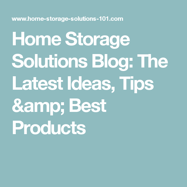 Home Storage Solutions Blog: The Latest Ideas, Tips & Best Products