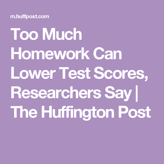 Too Much Homework Can Lower Test Scores Researchers Say >> Too Much Homework Can Lower Test Scores Researchers Say