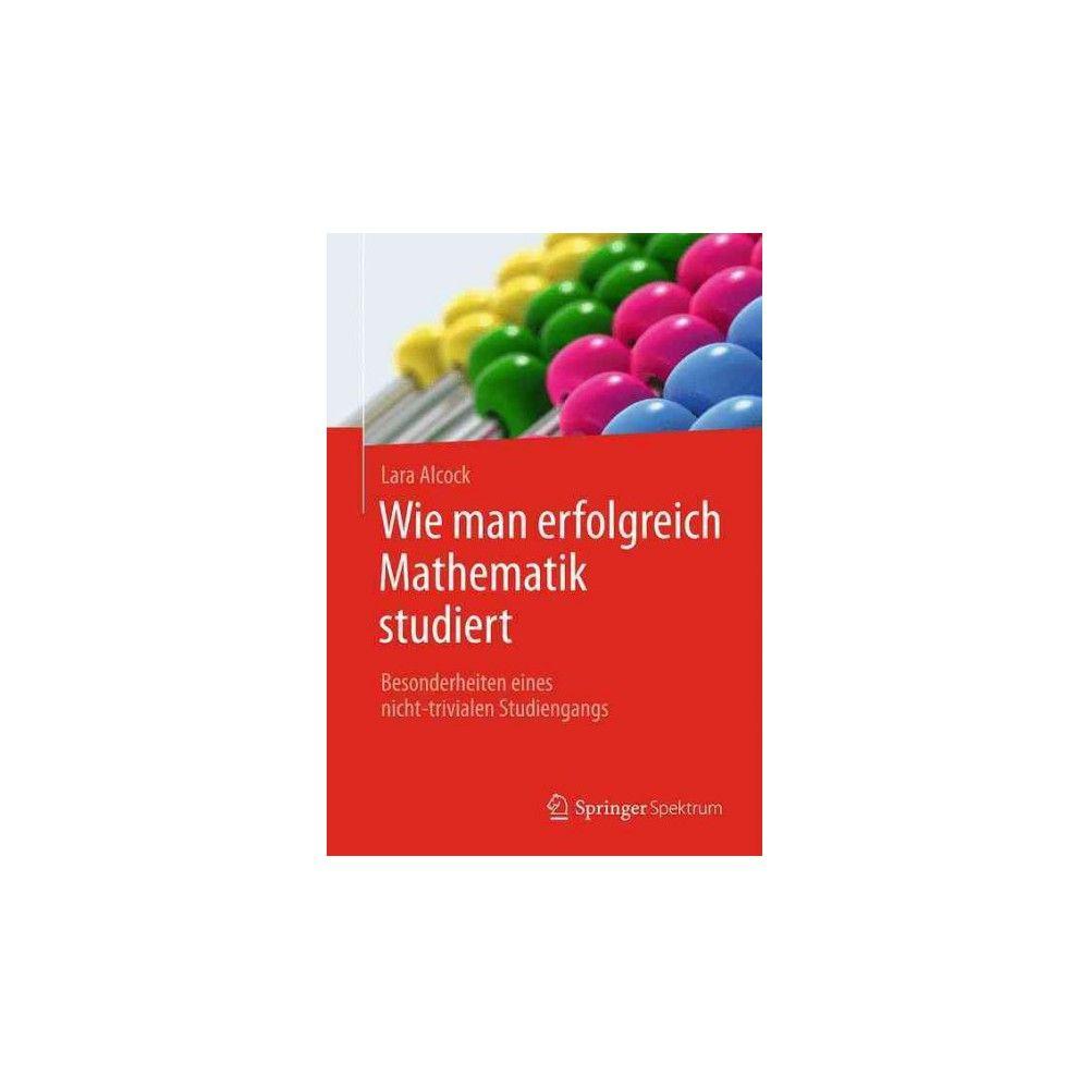 Wie Man Erfolgreich Mathematik Studiert : Besonderheiten Eines Nicht-trivialen Studiengangs (Paperback)