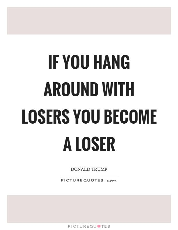 If You Hang Around With Losers You Become A Loser Picture Quote 1 Loser Quotes Picture Quotes Quotes