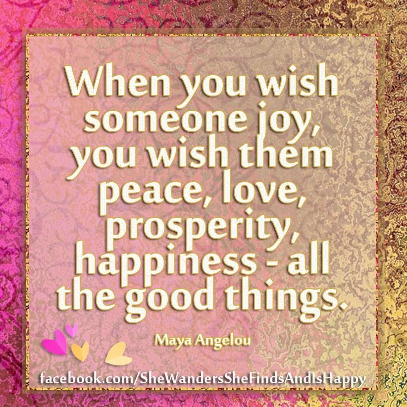 When You Wish Someone Joy You Wish Them Peace Love Prosperity Happiness All The Good Things Maya An Meaningful Quotes Inspirational Words Words