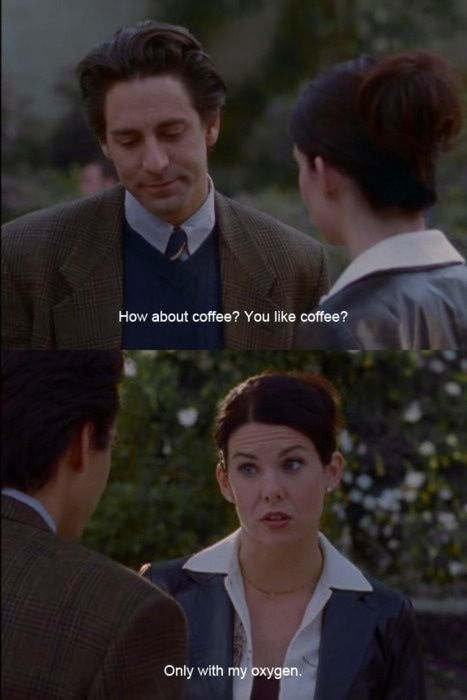 Do you like coffee? Only with my oxygen - Lorelai Gilmore - Best quote ever!