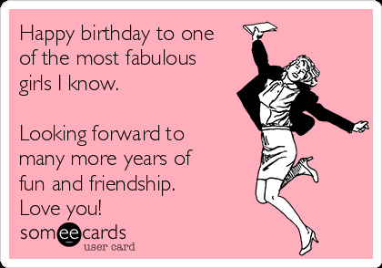 Birthday Happy Birthday To One Of The Most Fabulous Girls I Know Lookin Happy Birthday Quotes Funny Happy Birthday Quotes For Friends Friend Birthday Quotes