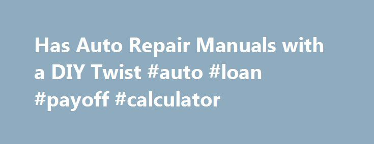 Has Auto Repair Manuals with a DIY Twist #auto #loan #payoff - auto loan calculator