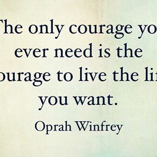 The only courage you ever need is the courage to live the