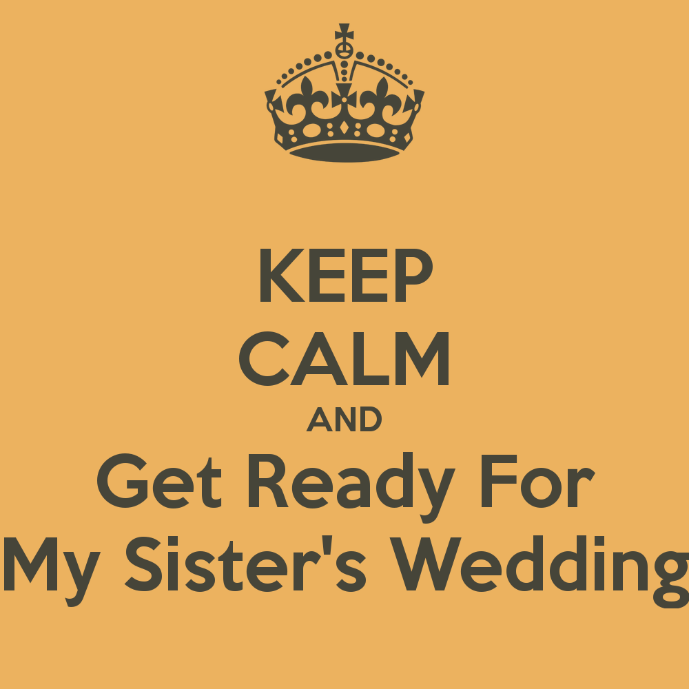 My Sister Marriage Quotes: KEEP CALM AND Get Ready For Your Sister's Wedding