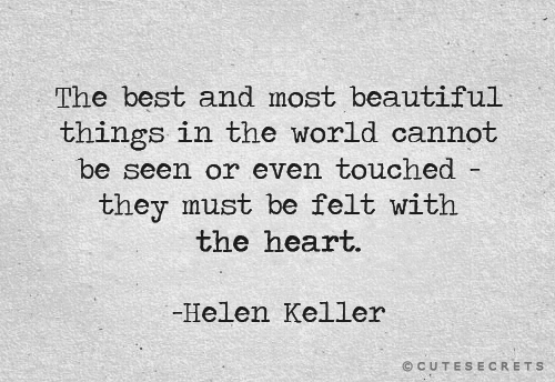 """The best and most beautiful things in the world cannot be seen or even touched - they must be felt with the heart."" Helen Keller"