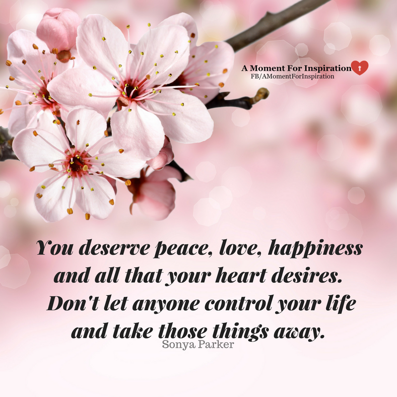 You Deserve Peace Love Happiness And All That Your Heart Desires Don T Let Anyone Control Your Life And Take T 20th Quote Self Esteem Quotes Building Quotes