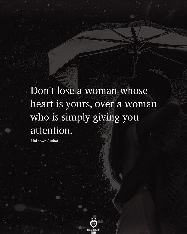 Don't lose a woman whose heart is yours, over a woman who is simply giving you attention.