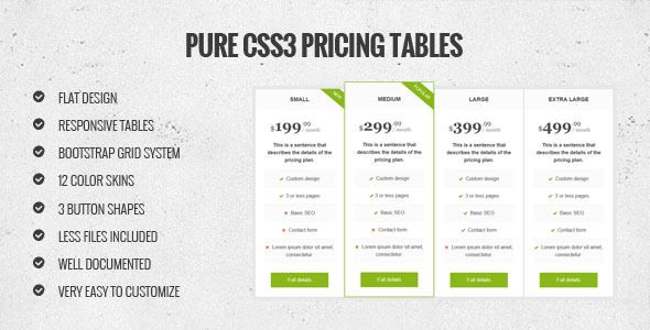 Pure CSS3 pricing tables   http://codecanyon.net/item/pure-css3-pricing-tables/7236236?ref=damiamio      Follow Me     Description  Pure CSS3 pricing table, very flexible and easy to customize.  Features   Pure CSS3  Flat, responsive design  Bootstrap compatible  200 Glyphicons  12 color skins  3 button shapes  LESS files included  Well documented  Very easy to customize    Support  If you have any questions regarding this item, feel free to contact me.     Created: 23March14 LastUpdate…