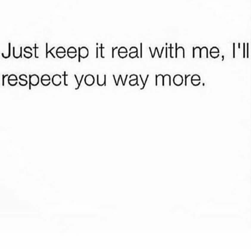 Just Keep It Real With Me Ill Respect You Way More Quotes