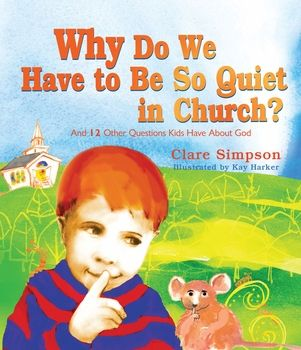 Why Do We Have To Be So Quiet in Church? And 12 other questions kids have about God