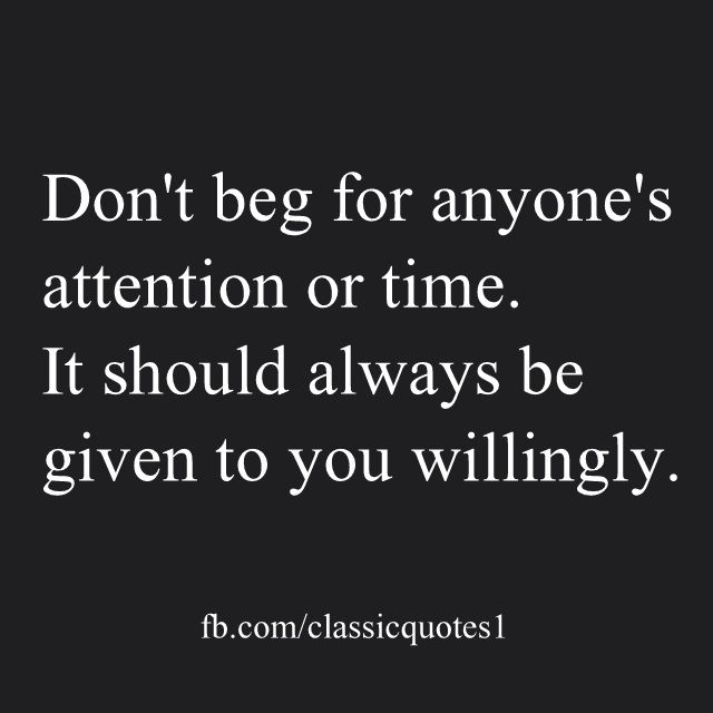 Don T Beg For Anyone S Attention Or Time It Should Always Be Given To You Willingly Begging Quotes Beg For Love Dont Beg For Love