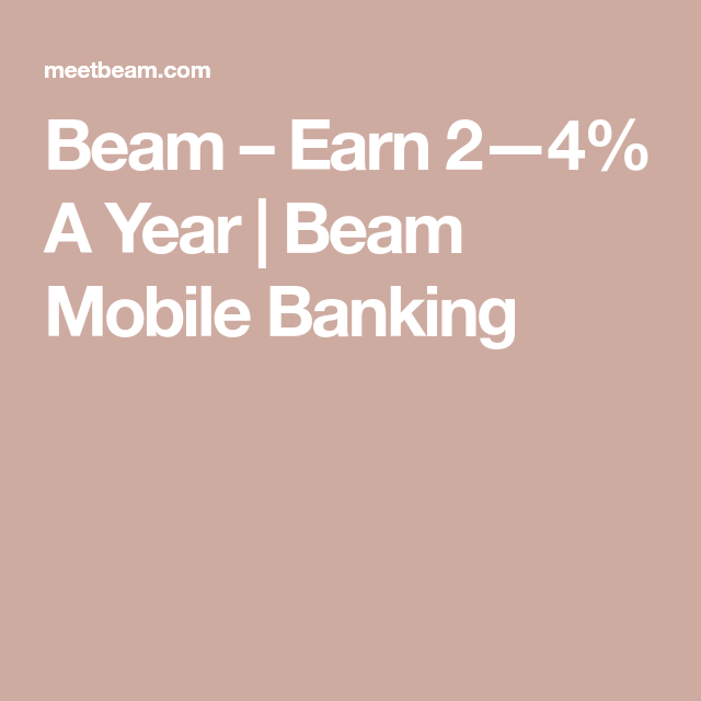 Beam Earn 2—4 A Year Beam Mobile Banking Mobile