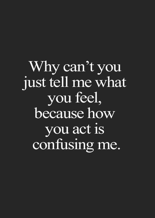 Confused Love Quotes Love Sayings Just Tell Me You Act Is Confusing Relationship Advice