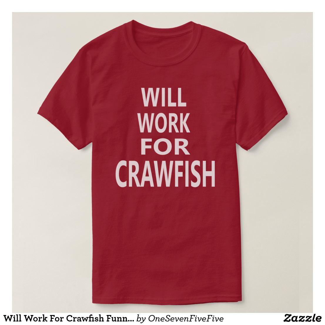52671b04 Will Work For Crawfish Funny Louisiana Cajun T-shirt There is no better  Louisiana cuisine than crawfish...crawfish etouffee, boiled crawfish, ...