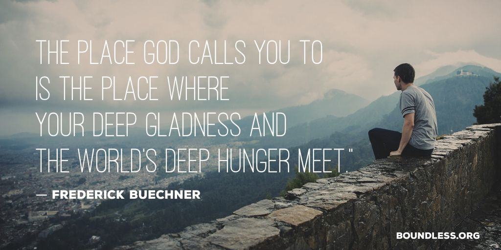 The place God calls you to is the place where your deep gladness and the world's deep hunger meet. – Frederick Buechener