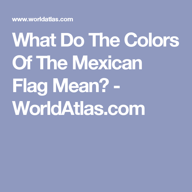 What Do The Colors Of The Mexican Flag Mean Mexican Flags Mexican Flag Colors Mexican