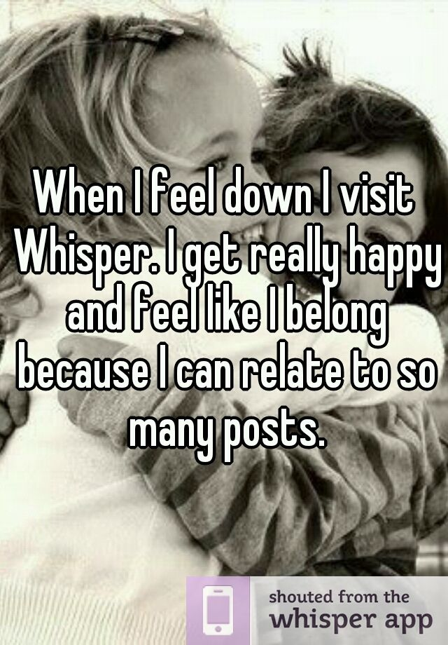 When I feel down I visit Whisper. I get really happy and
