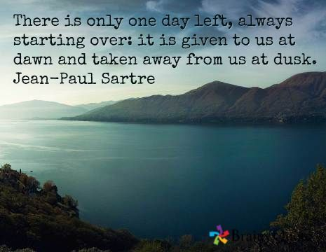 Jean-Paul Sartre Quotes #jeanpaulsartre There is only one day left, always starting over: it is given to us at dawn and taken away from us at dusk. Jean-Paul Sartre #jeanpaulsartre Jean-Paul Sartre Quotes #jeanpaulsartre There is only one day left, always starting over: it is given to us at dawn and taken away from us at dusk. Jean-Paul Sartre #jeanpaulsartre
