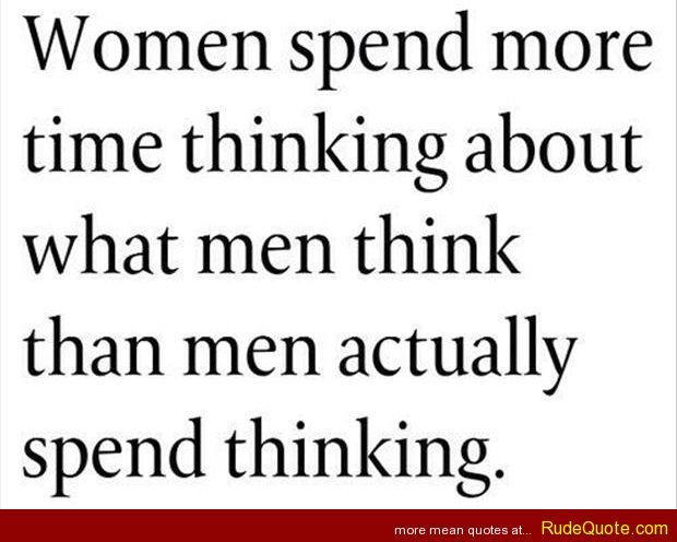Women spend more time thinking - http://www.rudequote.com/women-spend-more-time-thinking/