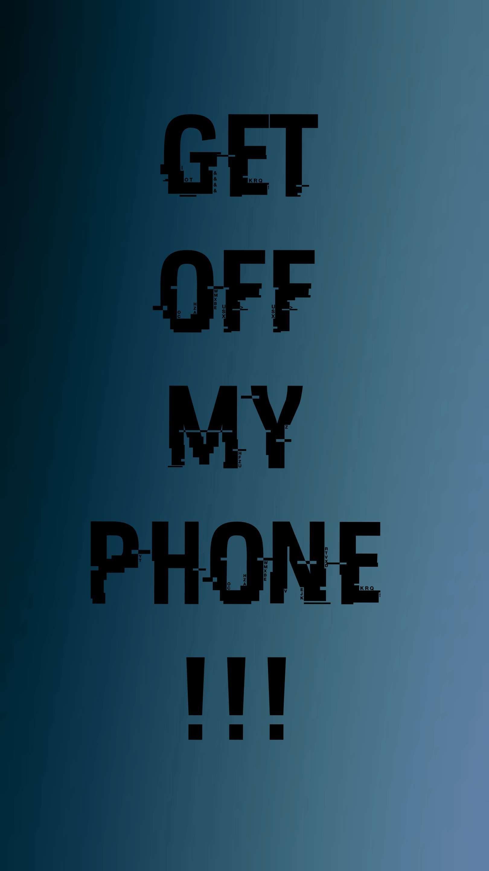 Get Off My Phone Iphone Wallpaper Get Off Me Iphone Iphone Wallpaper