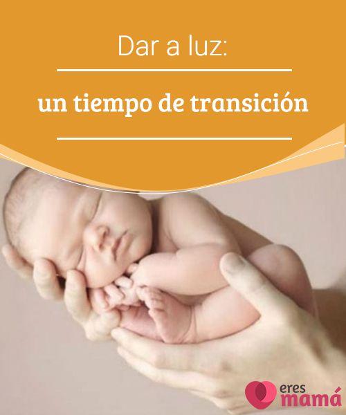 Dar a luz: un tiempo de transición   Dar a luz es un tiempo de transición en el que todo se vuelve asombrosa y extraordinariamente real para una madre recién nacida. #Parto #Madres #Transición